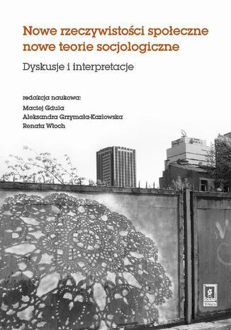 Okładka książki Nowe rzeczywistosci społeczne nowe teorie socjologiczne. Dyskusje i interpretacje. Dyskusje i interpretacje