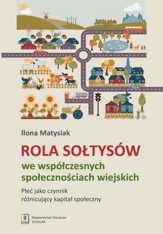 Okładka książki Rola sołtysów we współczesnych społecznościach wiejskich. Płeć jako czynnik różnicujący kapitał społeczny