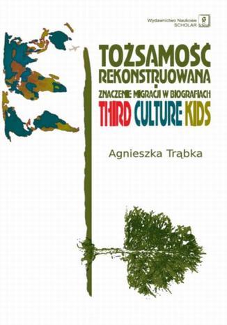 Okładka książki/ebooka Tożsamość rekonstruowana. Znaczenie migracji w biografiach. Third Culture Kids