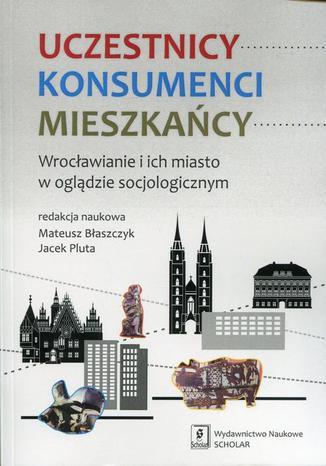Okładka książki Uczestnicy Konsumenci Mieszkańcy. Wrocławianie i ich miasto w oglądzie socjologicznym