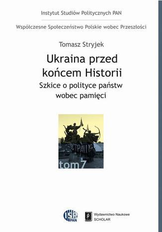 Okładka książki/ebooka Ukraina przed końcem historii. Szkice o polityce państw wobec pamięci. Szkice o polityce państw wobec pamięci