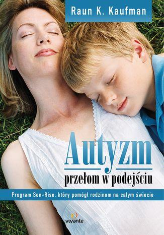 Okładka książki Autyzm. Przełom w podejściu. Program Son-Rise, który pomógł rodzinom na całym świecie