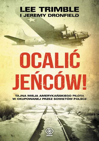 Okładka książki Ocalić jeńców!. Tajna misja amerykańskiego pilota w okupowanej przez Sowietów Polsce