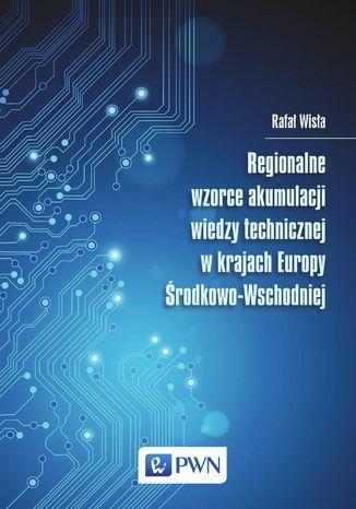 Okładka książki/ebooka Regionalne wzorce akumulacji wiedzy technicznej w krajach Europy Środkowo-Wschodniej