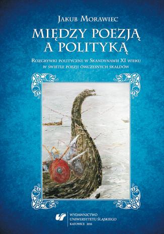 Okładka książki Między poezją a polityką. Rozgrywki polityczne w Skandynawii XI wieku w świetle poezji ówczesnych skaldów