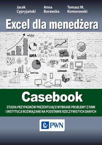 Okładka książki Excel dla menedżera - Casebook. 12 studiów przypadków - wybrane problemy z firm i instytucji rozwiązane na podstawie rzeczywistych danych