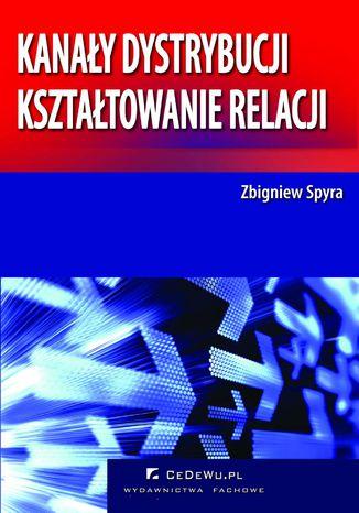 Okładka książki Kanały dystrybucji - kształtowanie relacji (wyd. II). Rozdział 2. Determinanty i typy relacji międzyorganizacyjnych w kanałach dystrybucji