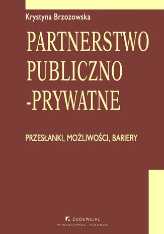 Okładka książki/ebooka Partnerstwo publiczno-prywatne. Przesłanki, możliwości, bariery. Rozdział 2. Partnerstwo publiczno-prywatne