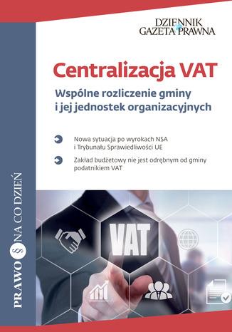 Okładka książki/ebooka Centralizacja VAT Wspólne rozliczenie gminy i jej jednostek organizacyjnych