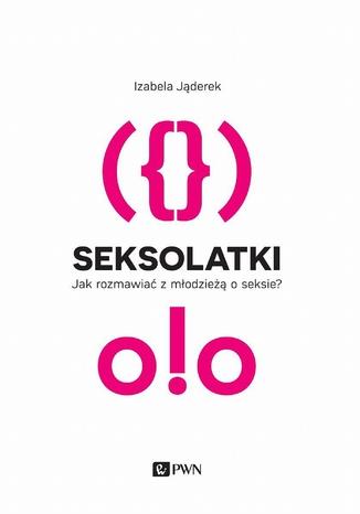 Okładka książki Seksolatki. Jak rozmawiać z młodzieżą o seksie?
