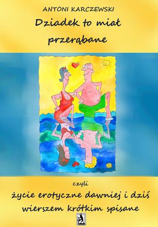 Okładka książki Dziadek to miał przerąbane czyli życie erotyczne dawniej i dziś wierszem krótkim spisane