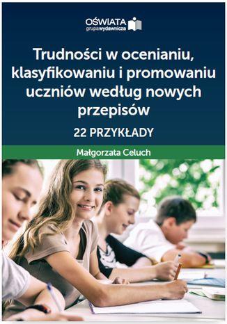 Okładka książki Trudności w ocenianiu, klasyfikowaniu i promowaniu uczniów według nowych przepisów - 22 przykłady
