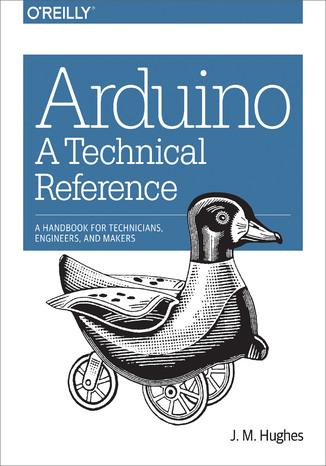 Okładka książki Arduino: A Technical Reference. A Handbook for Technicians, Engineers, and Makers
