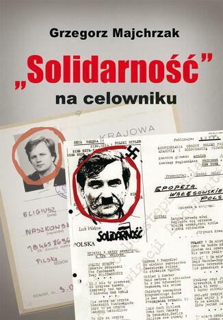 Okładka książki Solidarność na celowniku. Wybrane operacje SB przeciwko związkowi i jego działaczom