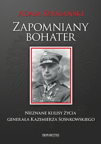 Zapomniany bohater. Nieznane kulisy życia generała Kazimierza Sosnkowskiego