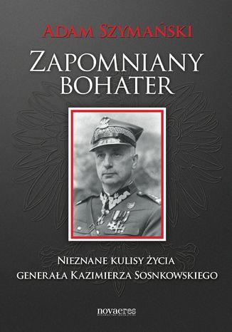 Okładka książki Zapomniany bohater. Nieznane kulisy życia generała Kazimierza Sosnkowskiego