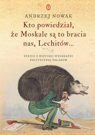 Okładka książki/ebooka Kto powiedział, że Moskale są to bracia nas, Lechitów... Szkice z historii wyobraźni politycznej Polaków