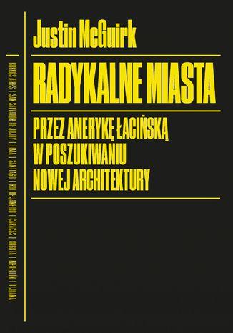 Okładka książki Radykalne miasta. Przez Amerykę Łacińską w poszukiwaniu nowej architektury