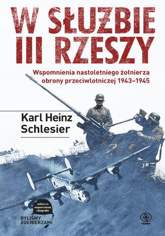 Okładka książki W służbie III Rzeszy. Wspomnienia nastoletniego żołnierza obrony przeciwlotniczej 19431945