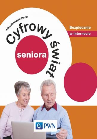 Okładka książki Cyfrowy świat seniora. Bezpiecznie w internecie