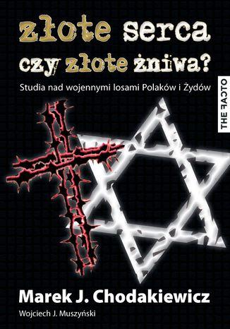 Okładka książki/ebooka Złote serca czy złote żniwa? Studia nad wojennymi losami Polaków i Żydów