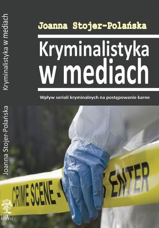 Okładka książki Kryminalistyka w mediach. Wpływ seriali kryminalnych na postępowanie karne