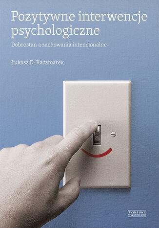 Okładka książki Pozytywne interwencje psychologiczne. Dobrostan a zachowania intencjonalne