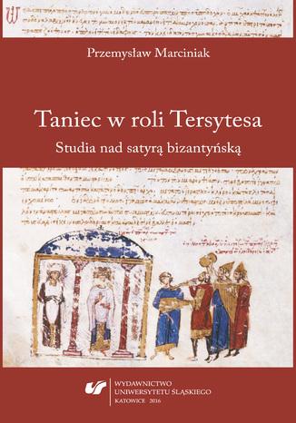 Okładka książki/ebooka Taniec w roli Tersytesa. Studia nad satyrą bizantyńską