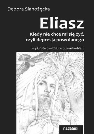Okładka książki/ebooka ELIASZ - kiedy nie chce mi się żyć, czyli depresja powołanego. Kapłaństwo widziane oczami kobiety