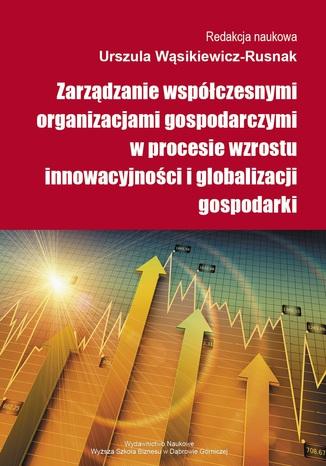 Okładka książki/ebooka Zarządzanie współczesnymi organizacjami gospodarczymi w procesie wzrostu innowacyjności i globalizacji gospodarki