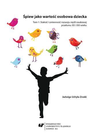 Okładka książki Śpiew jako wartość osobowa dziecka. T. 1: Stałość i zmienność rozwoju myśli naukowej przełomu XX i XXI wieku