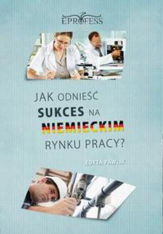 Okładka książki Jak Odnieść Sukces na Niemieckim Rynku Pracy