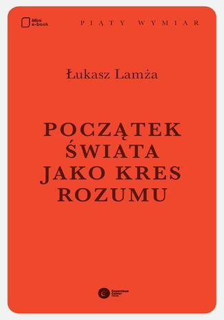 Okładka książki/ebooka Początek świata jako kres rozumu
