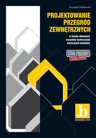Okładka książki/ebooka Projektowanie przegród zewnętrznych w świetle aktualnych warunków technicznych dotyczących budynków. Stan prawny luty 2016
