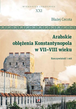 Okładka książki Arabskie oblężenia Konstantynopola w VII-VIII wieku. Rzeczywistość i mit