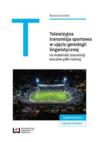 Okładka książki Telewizyjna transmisja sportowa w ujęciu genologii lingwistycznej na materiale meczów piłki nożnej
