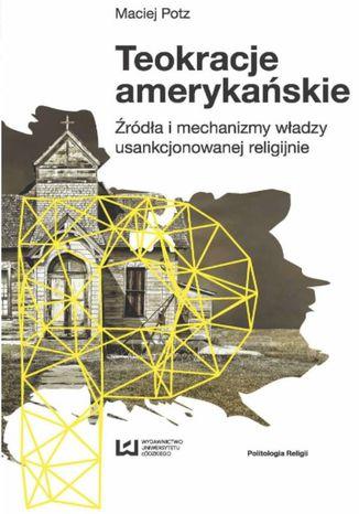 Okładka książki Teokracje amerykańskie. Źródła i mechanizmy władzy usankcjonowanej religijnie