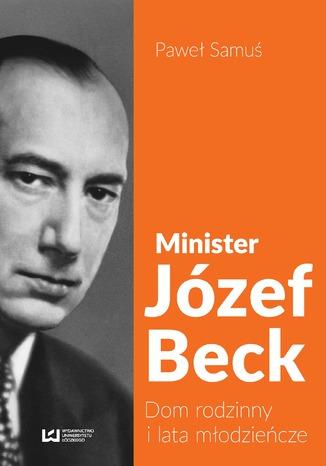 Okładka książki Minister Józef Beck. Dom rodzinny i lata młodzieńcze