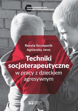 Okładka książki Techniki soscjoterapeutyczne w pracy z dzieckiem agresywnym