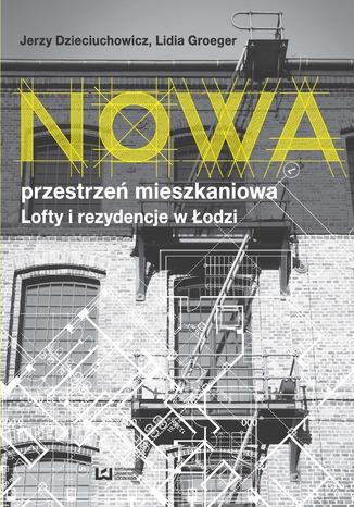 Okładka książki Nowa przestrzeń mieszkaniowa. Lofty i rezydencje w Łodzi