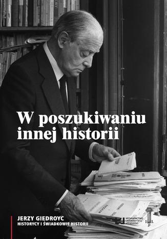 Okładka książki W poszukiwaniu innej historii. Antropologia tekstów opublikowanych na łamach periodyków Instytutu Literackiego w Paryżu