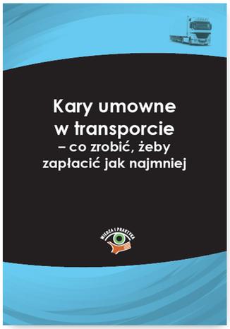 Okładka książki Kary umowne w transporcie - co zrobić, żeby zapłacić jak najmniej