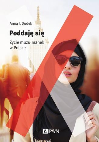 Okładka książki Poddaję się. Życie muzułmanek w Polsce