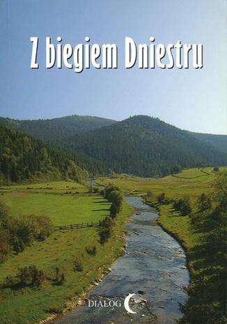 Okładka książki Z biegiem Dniestru. Studium krajoznawcze doliny Dniestru od źródeł rzeki do Chocimia