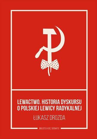 Okładka książki Lewactwo. Historia dyskursu o polskiej lewicy radykalnej