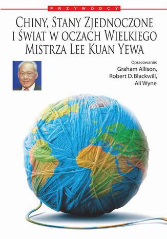 Okładka książki/ebooka Chiny, Stany Zjednoczone i świat według Wielkiego Mistrza Lee Kuan Yewa