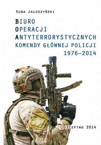 Okładka książki BIURO OPERACJI ANTYTERRORYSTYCZNYCH KOMENDY GŁÓWNEJ POLICJI 1976-2014