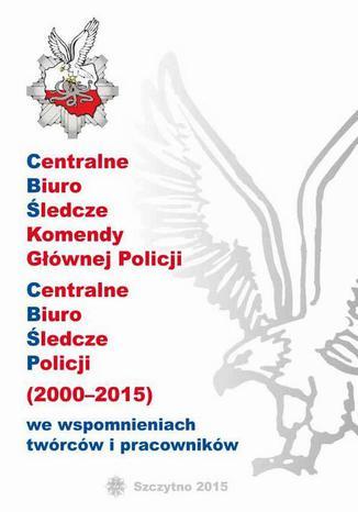 Okładka książki/ebooka CENTRALNE BIURO ŚLEDCZE KOMENDY GŁÓWNEJ POLICJI. CENTRALNE BIURO ŚLEDCZE POLICJI (2000-2015) WE WSPOMNIENIACH TWÓRCÓW I PRACOWNIKÓW