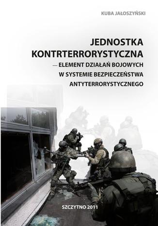 Okładka książki Jednostka kontrterrorystyczna - element działań bojowych w systemie bezpieczeństwa antyterrorystycznego