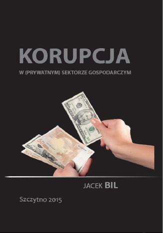 Okładka książki Korupcja w (prywatnym) sektorze gospodarczym. Bezpieczeństwo ekonomiczne państwa